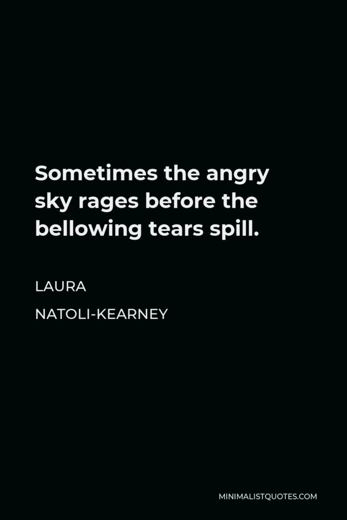 Laura Natoli-Kearney Quote - Sometimes the angry sky rages before the bellowing tears spill.