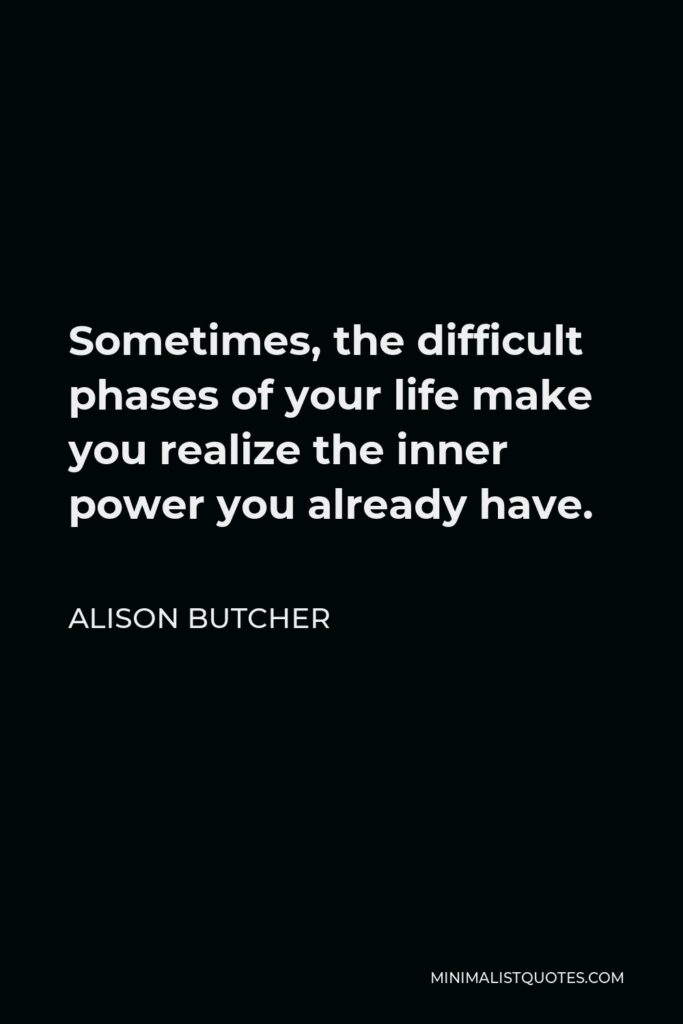 Alison Butcher Quote - Sometimes, the difficult phases of your life make you realize the inner power you already have.