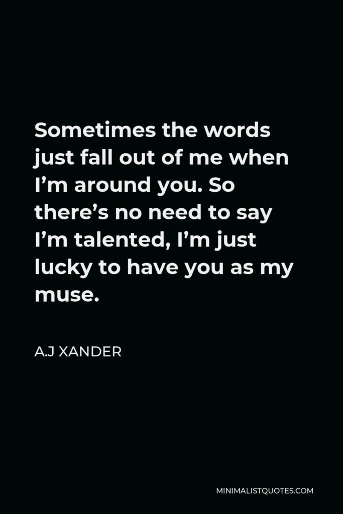 A.J Xander Quote - Sometimes the words just fall out of me when I'm around you. So there's no need to say I'm talented, I'm just lucky to have you as my muse.