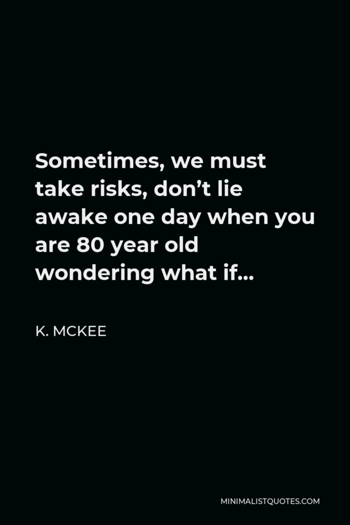 K. Mckee Quote - Sometimes, we must take risks, don't lie awake one day when you are 80 year old wondering what if…