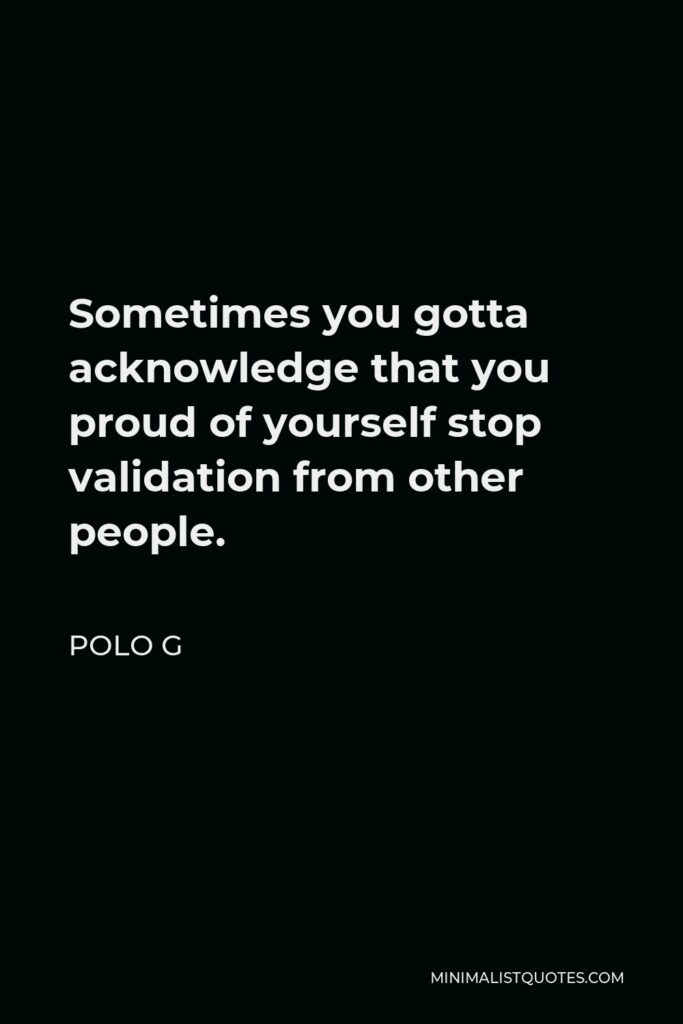 Polo G Quote - Sometimes you gotta acknowledge that you proud of yourself stop validation from other people.