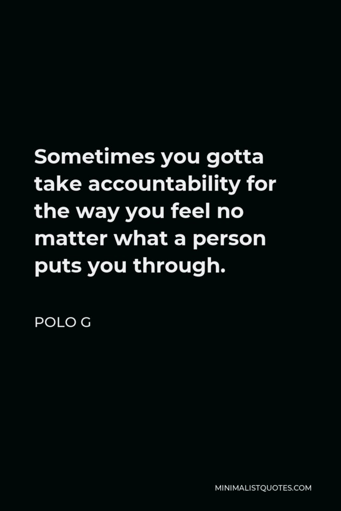 Polo G Quote - Sometimes you gotta take accountability for the way you feel no matter what a person puts you through.