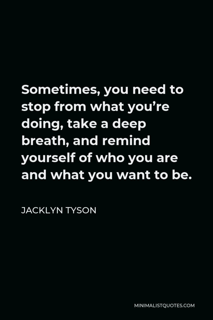 Jacklyn Tyson Quote - Sometimes, you need to stop from what you're doing, take a deep breath, and remind yourself of who you are and what you want to be.