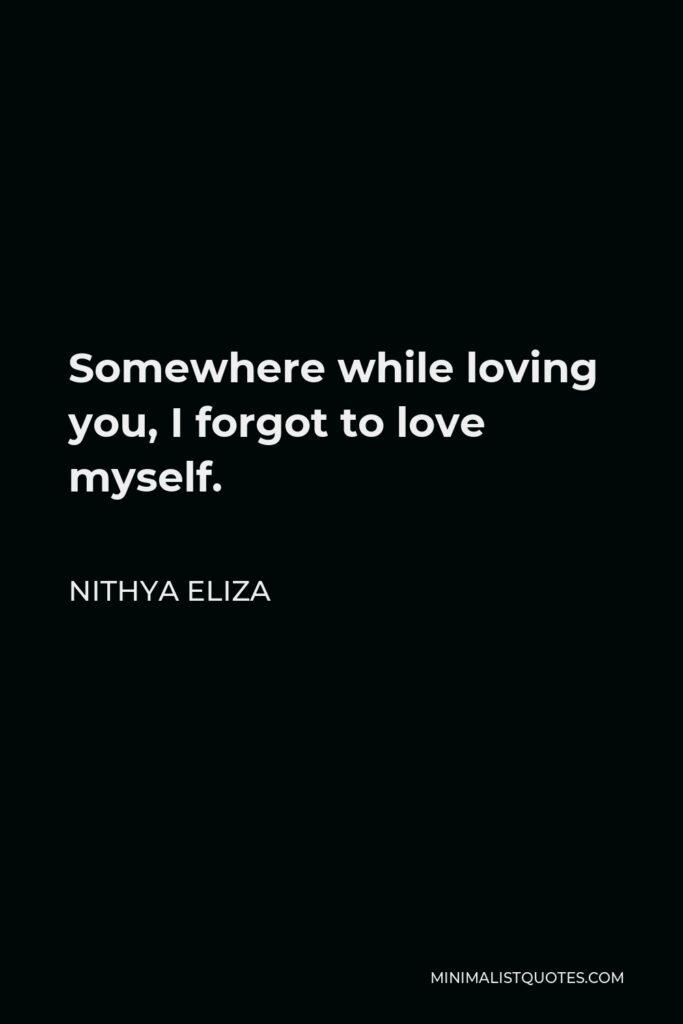 Nithya Eliza Quote - Somewhere while loving you, I forgot to love myself.