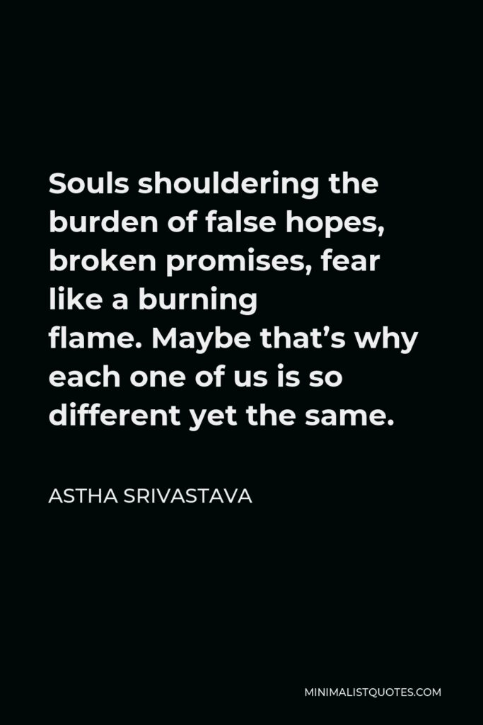 Astha Srivastava Quote - Souls shouldering the burden of false hopes, broken promises, fear like a burning flame.Maybe that's why each one of us is so different yet the same.