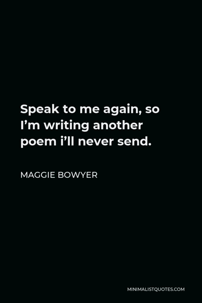 Maggie Bowyer Quote - Speak to me again, so I'm writing another poem i'll never send.
