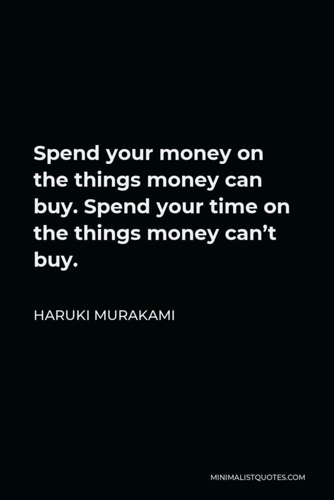 Haruki Murakami Quote - Spend your money on the things money can buy. Spend your time on the things money can't buy.