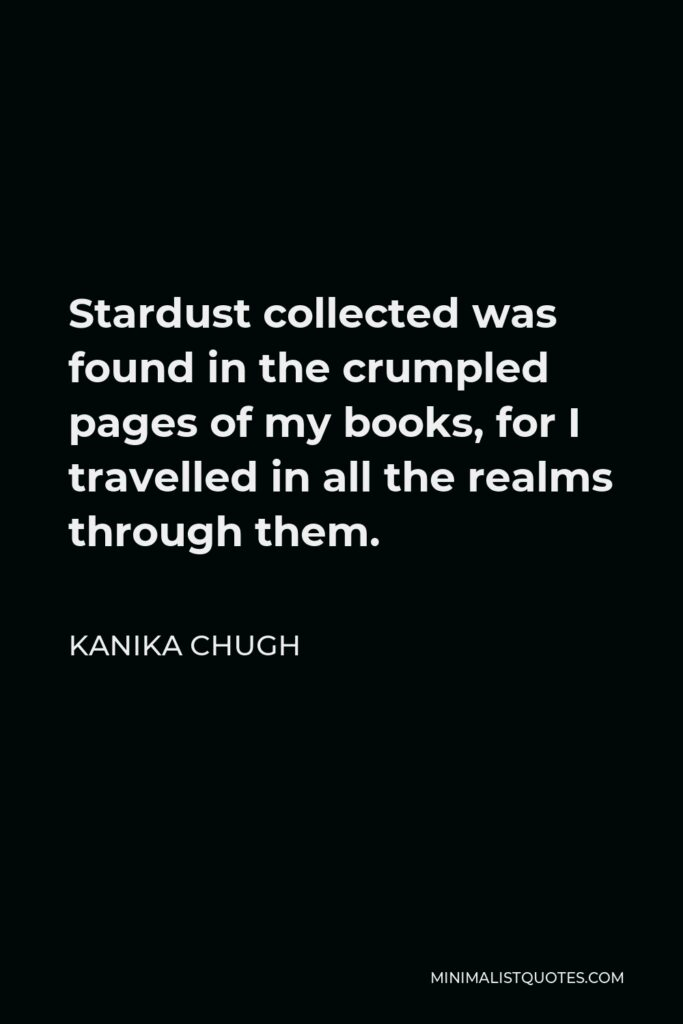 Kanika Chugh Quote - Stardust collected was found in the crumpled pages of my books, for I travelled in all the realms through them.