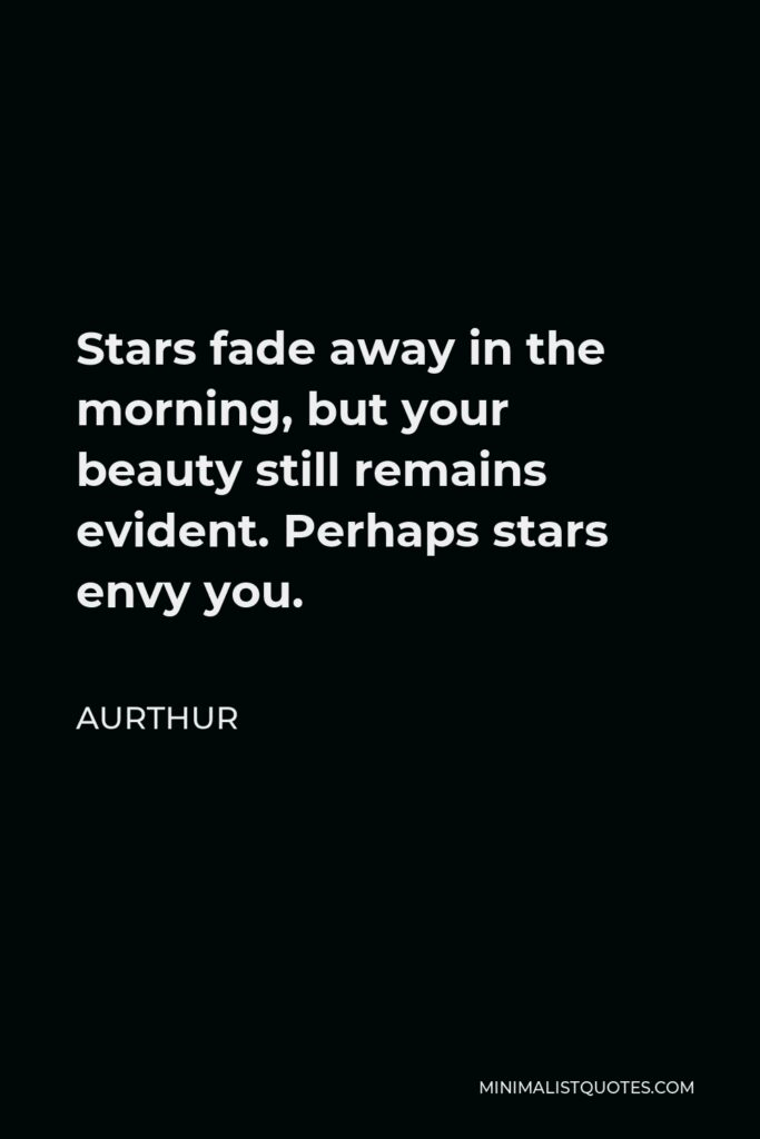 Aurthur Quote - Stars fade away in the morning, but your beauty still remains evident. Perhaps stars envy you.