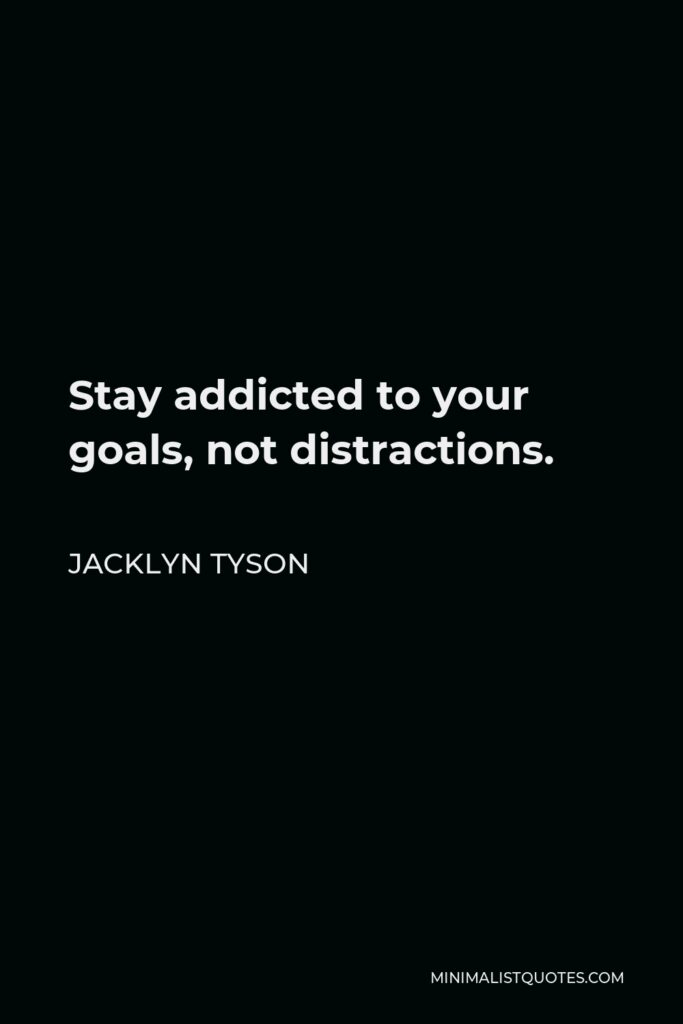 Jacklyn Tyson Quote - Stay addicted to your goals, not distractions.