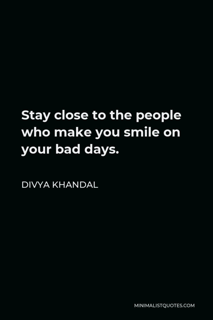 Divya khandal Quote - Stay close to the people who make you smile on your bad days.