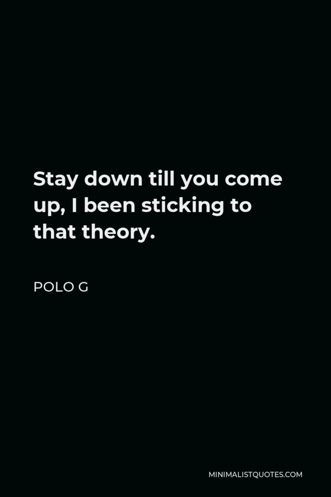 Polo G Quote - Stay down till you come up, I been sticking to that theory.
