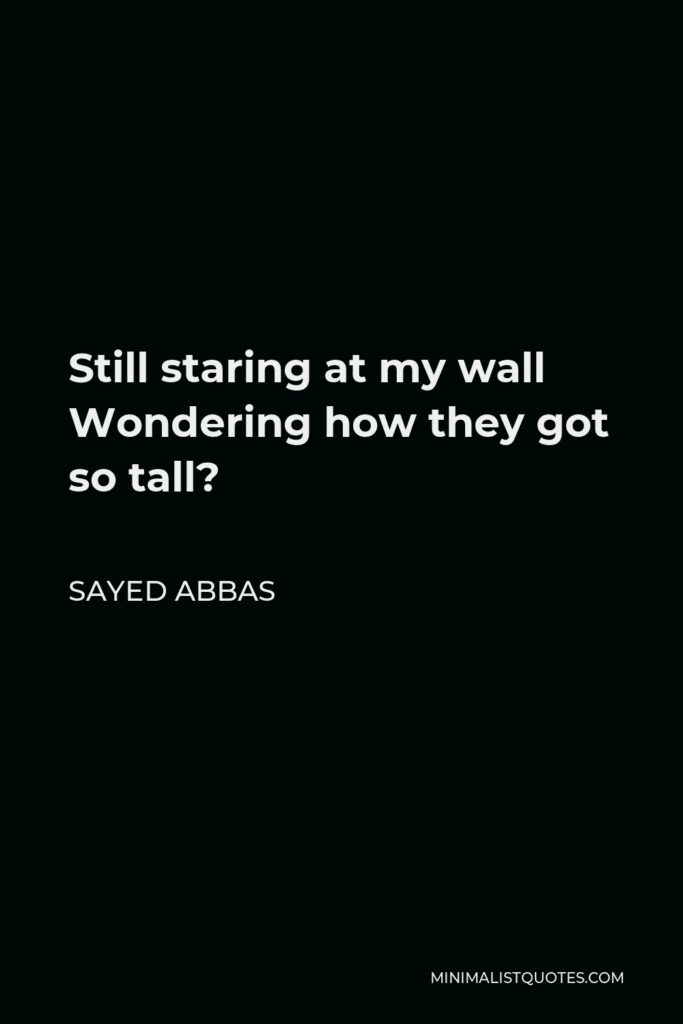 Sayed Abbas Quote - Still staring at my wall Wondering how they got so tall?
