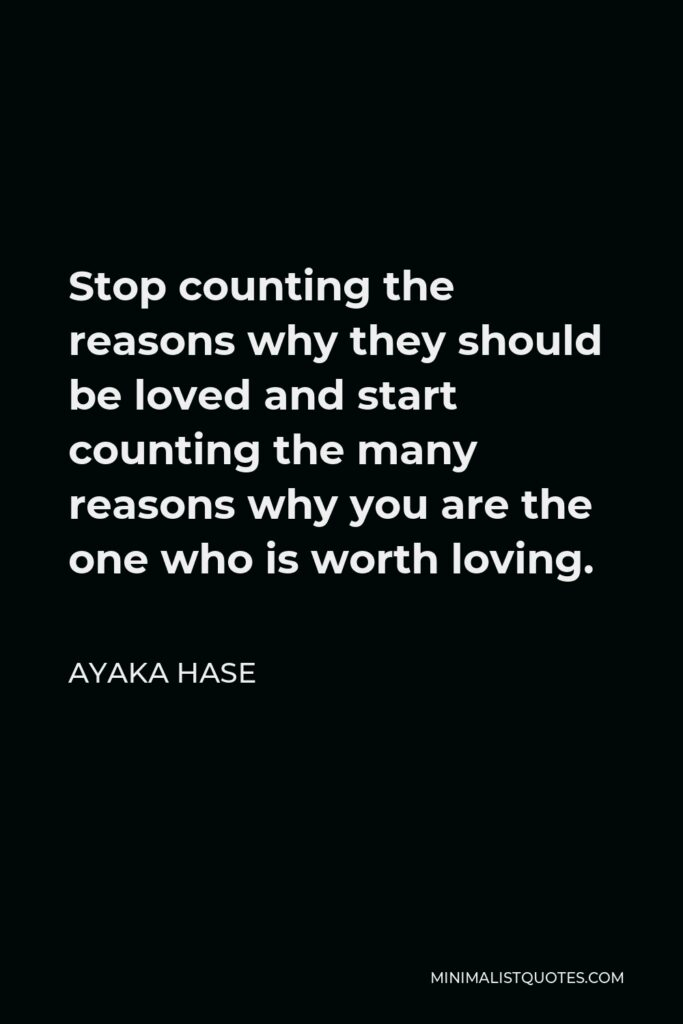 Ayaka Hase Quote - Stop counting the reasons why they should be loved and start counting the many reasons why you are the one who is worth loving.