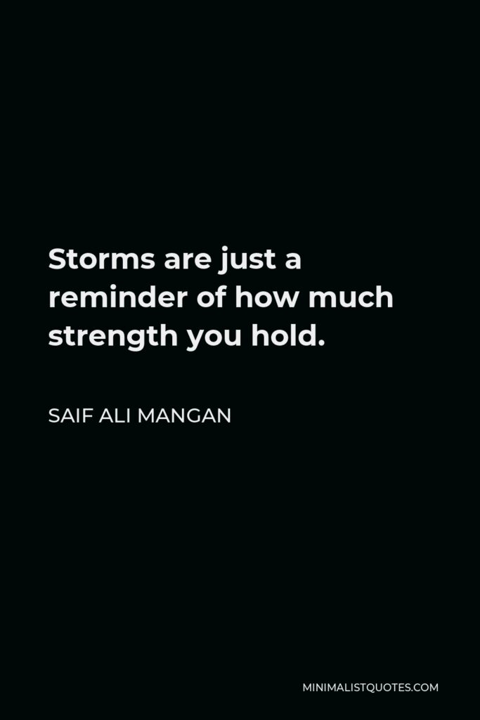 Saif Ali Mangan Quote - Storms are just a reminder of how much strength you hold.