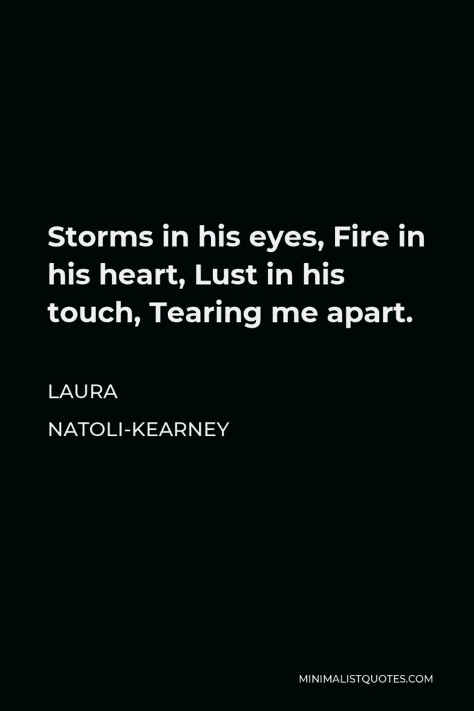 Laura Natoli-Kearney Quote - Storms in his eyes, Fire in his heart, Lust in his touch, Tearing me apart.