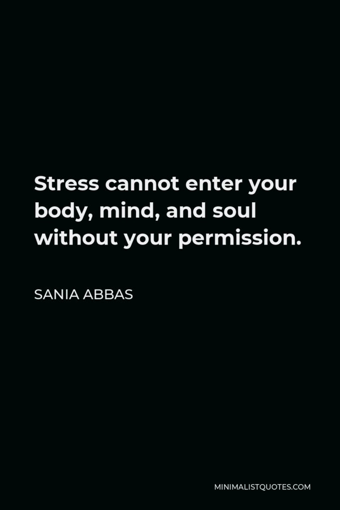 Sania Abbas Quote - Stress cannot enter your body, mind, and soul without your permission.