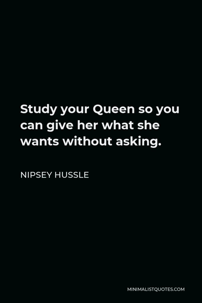 Nipsey Hussle Quote - Study your Queen so you can give her what she wants without asking.
