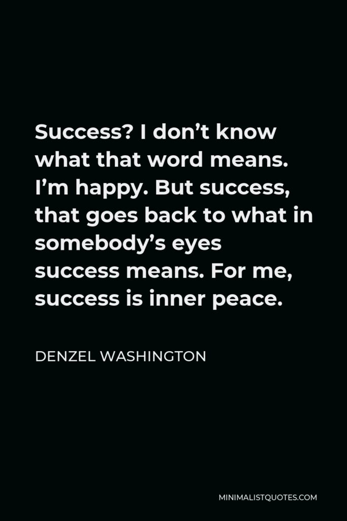 Denzel Washington Quote - Success? I don't know what that word means. I'm happy. But success, that goes back to what in somebody's eyes success means. For me, success is inner peace.