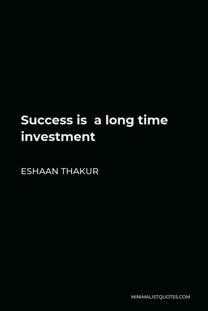 Eshaan Thakur Quote - Success is a long time investment