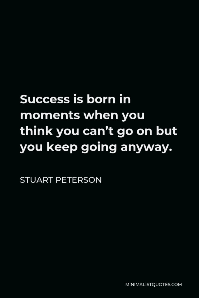 Stuart Peterson Quote - Success is born in moments when you think you can't go on but you keep going anyway.