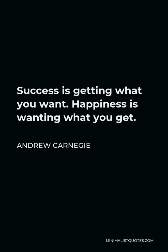 Andrew Carnegie Quote - Success is getting what you want. Happiness is wanting what you get.