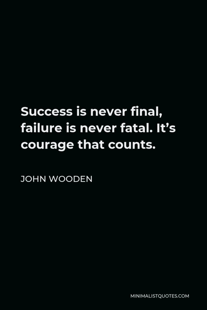John Wooden Quote - Success is never final, failure is never fatal. It's courage that counts.