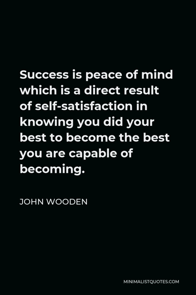 John Wooden Quote - Success is peace of mind which is a direct result of self-satisfaction in knowing you did your best to become the best you are capable of becoming.