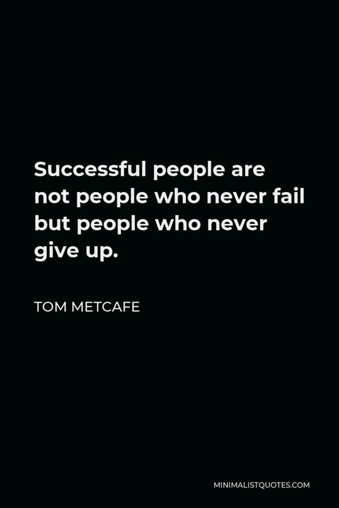 Tom Metcafe Quote - Successfulpeople are not people who never fail but people who never give up.