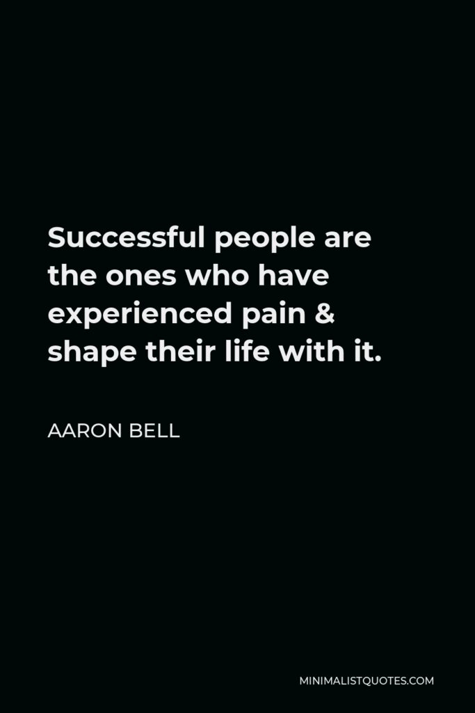 Aaron Bell Quote - Successful people are the ones who have experienced pain & shape their life with it.