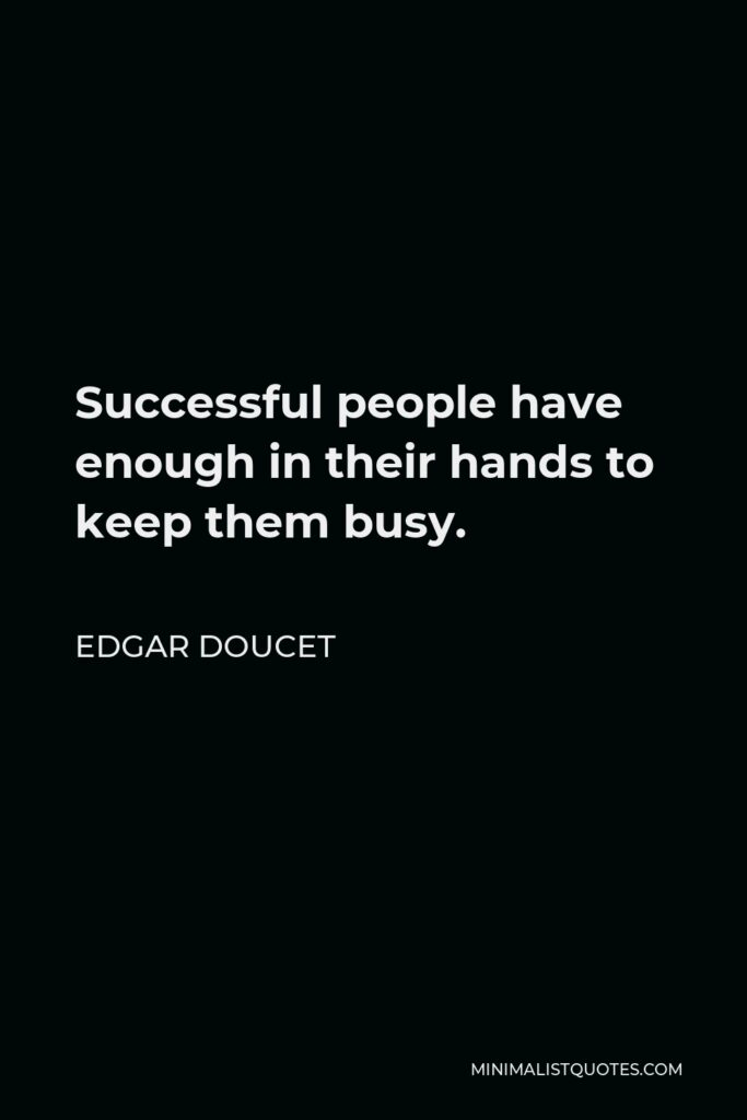 Edgar Doucet Quote - Successful people have enough in their hands to keep them busy.
