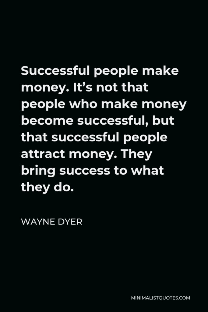 Wayne Dyer Quote - Successful people make money. It's not that people who make money become successful, but that successful people attract money. They bring success to what they do.