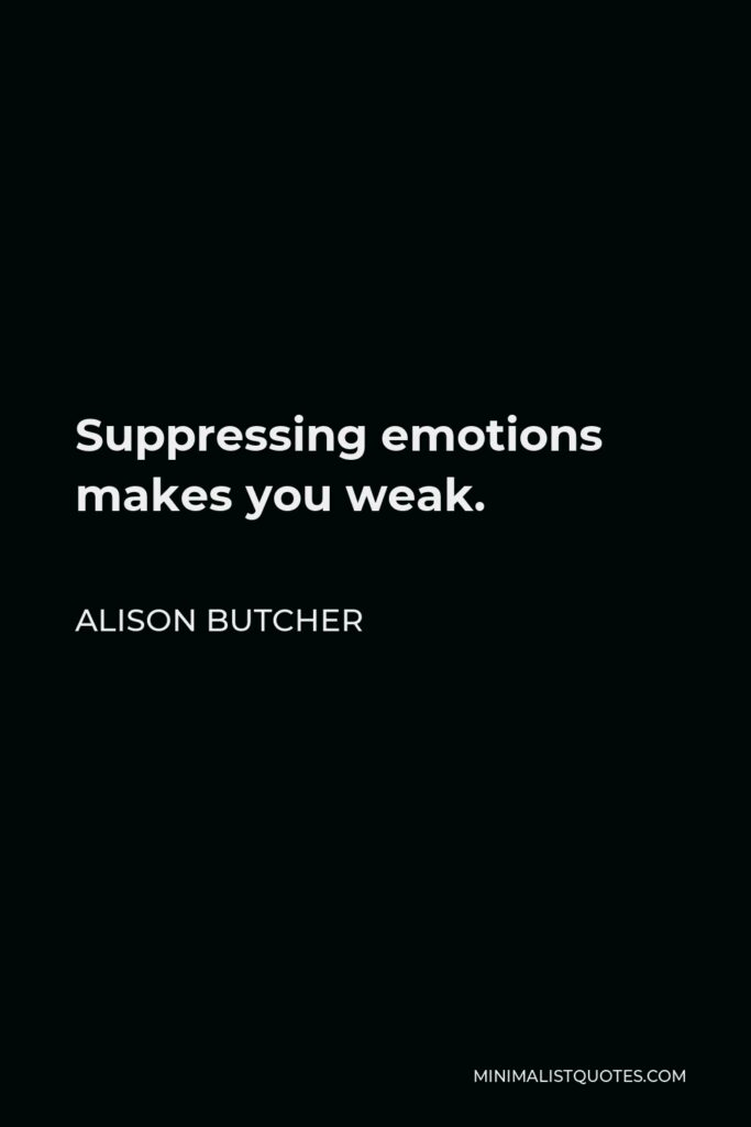 Alison Butcher Quote - Suppressing emotions makes you weak.