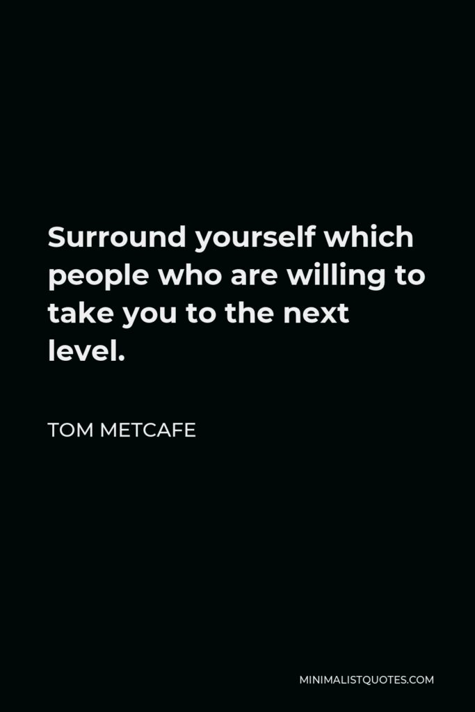 Tom Metcafe Quote - Surround yourself which people who are willing to take you to the next level.