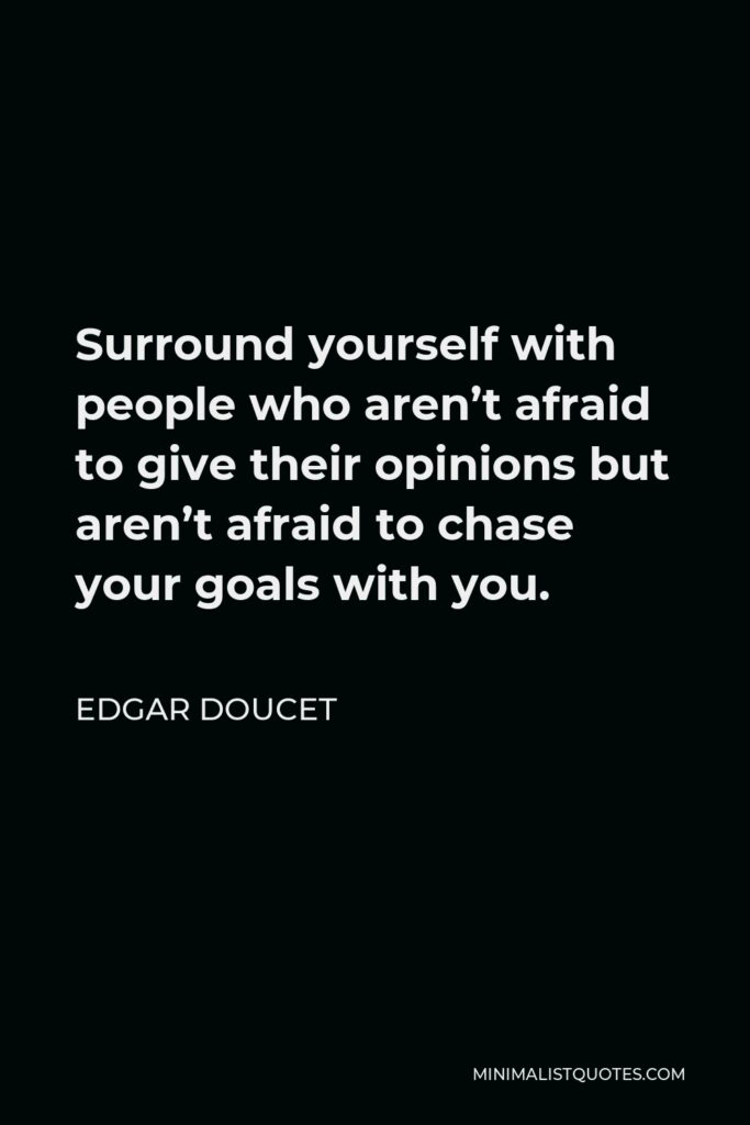 Edgar Doucet Quote - Surround yourself with people who aren't afraid to give their opinions but aren't afraid to chase your goals with you.