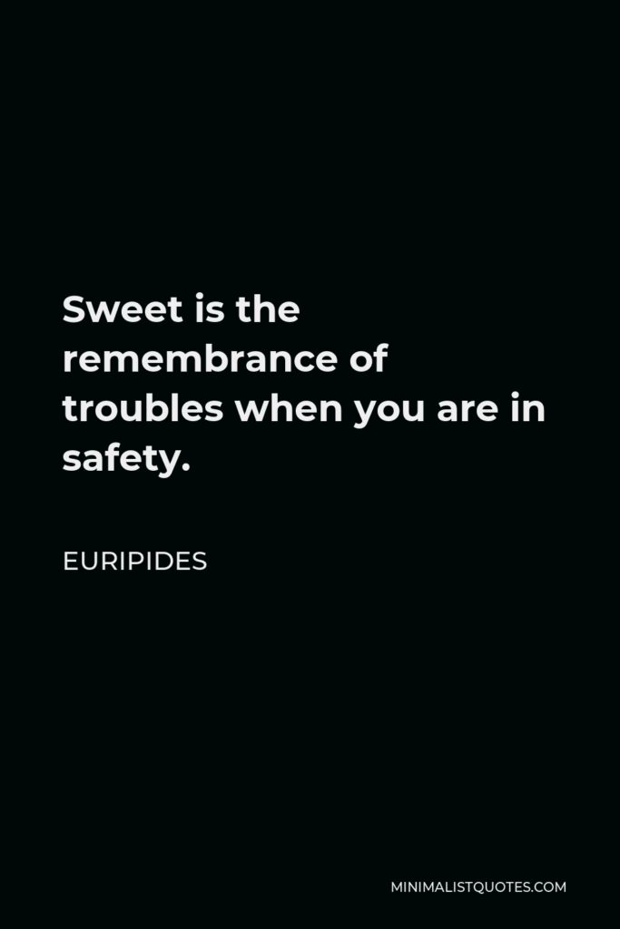 Euripides Quote - Sweet is the remembrance of troubles when you are in safety.