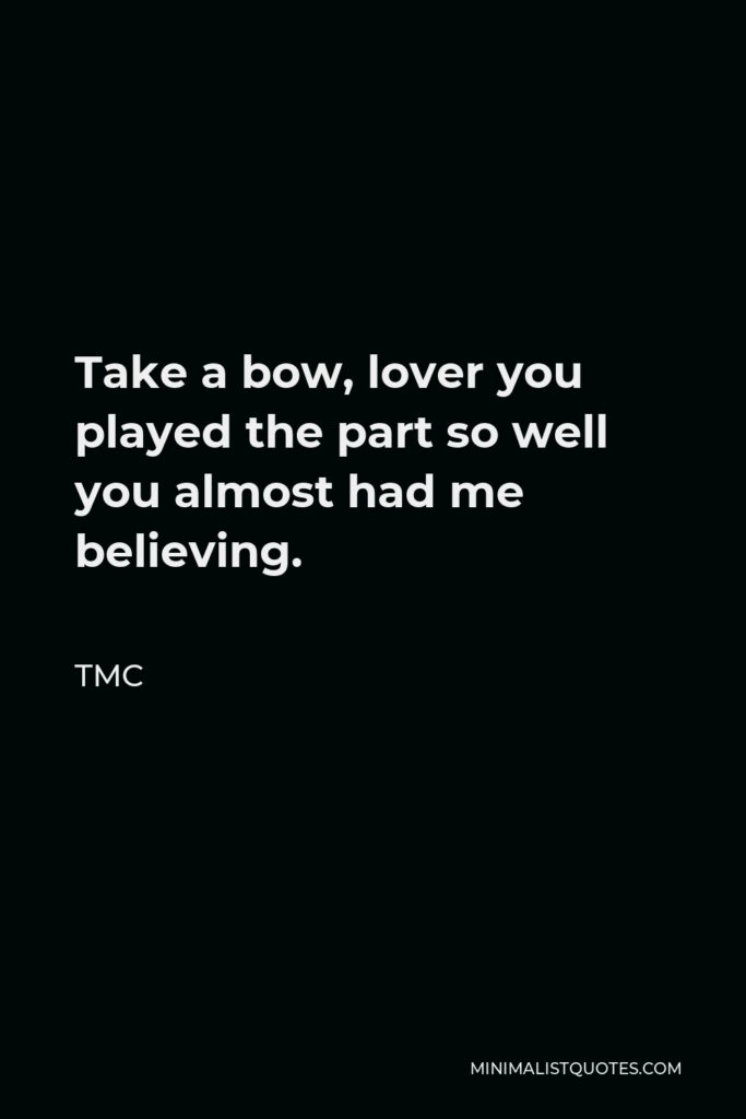 TMC Quote - Take a bow, lover you played the part so well you almost had me believing.