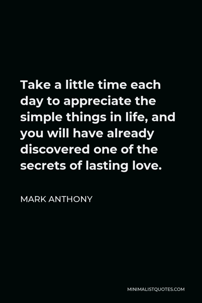 Mark Anthony Quote - Take a little time each day to appreciate the simple things in life, and you will have already discovered one of the secrets of lasting love.