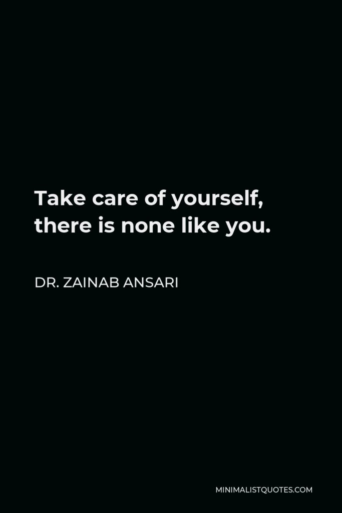 Dr. Zainab Ansari Quote - Take care of yourself, there is none like you.