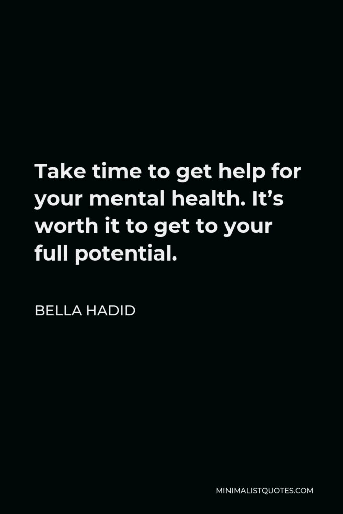Bella Hadid Quote - Take time to get help for your mental health. It's worth it to get to your full potential.