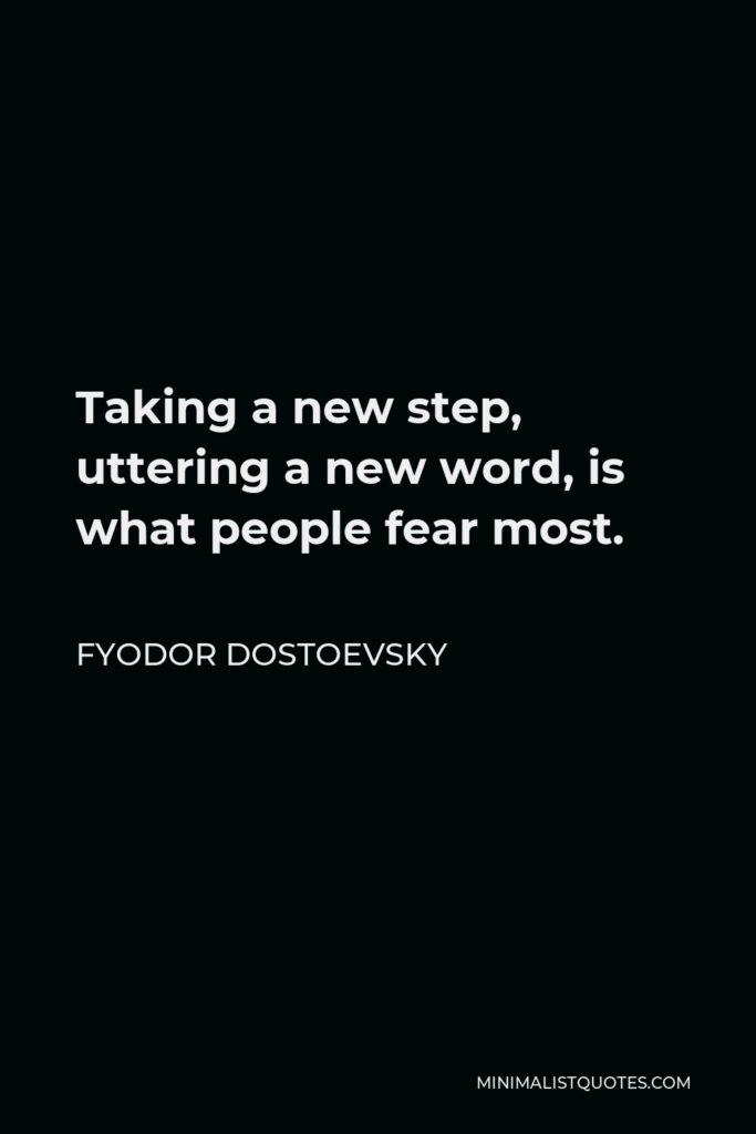 Fyodor Dostoevsky Quote - Taking a new step, uttering a new word, is what people fear most.