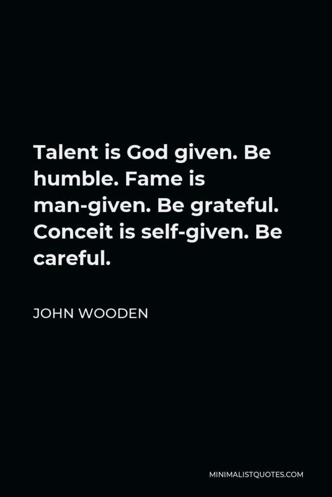 John Wooden Quote - Talent is God given. Be humble. Fame is man-given. Be grateful. Conceit is self-given. Be careful.