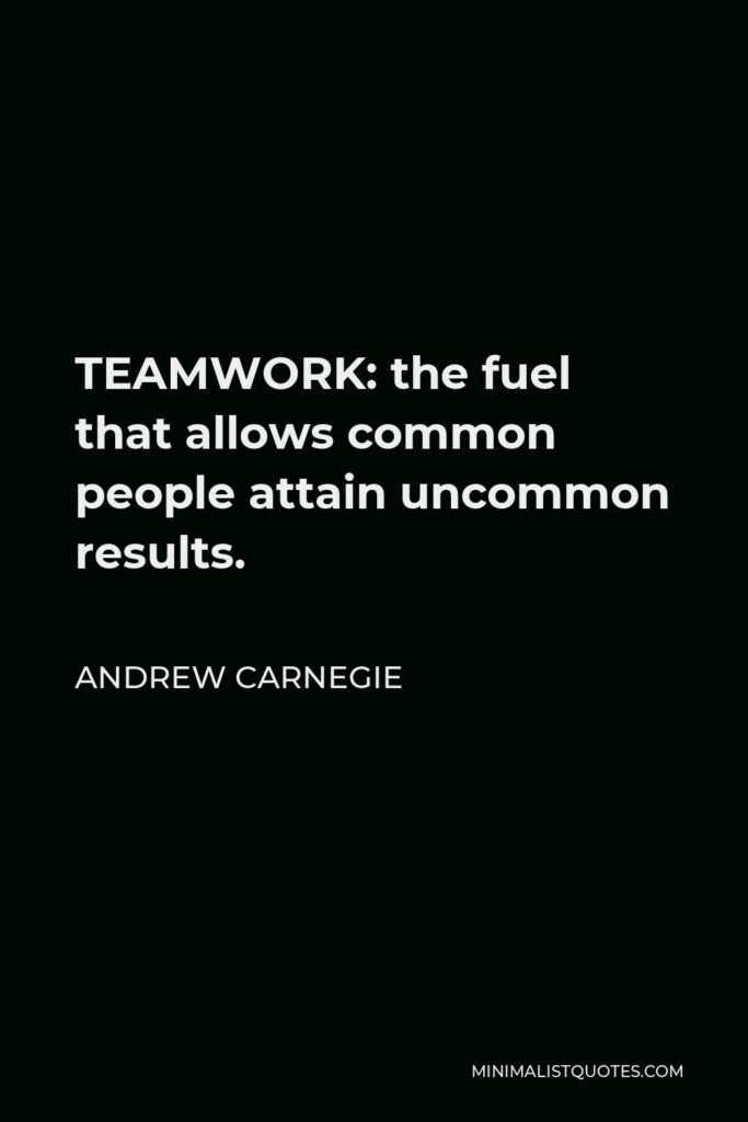 Andrew Carnegie Quote - TEAMWORK: the fuel that allows common people attain uncommon results.