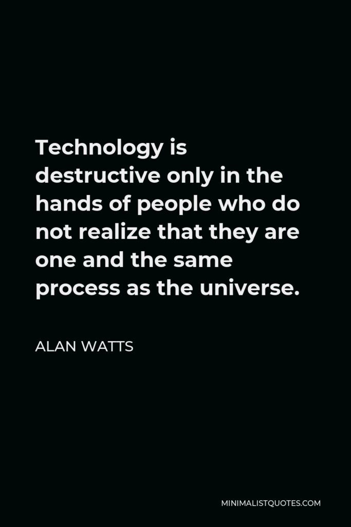 Alan Watts Quote - Technology is destructive only in the hands of people who do not realize that they are one and the same process as the universe.