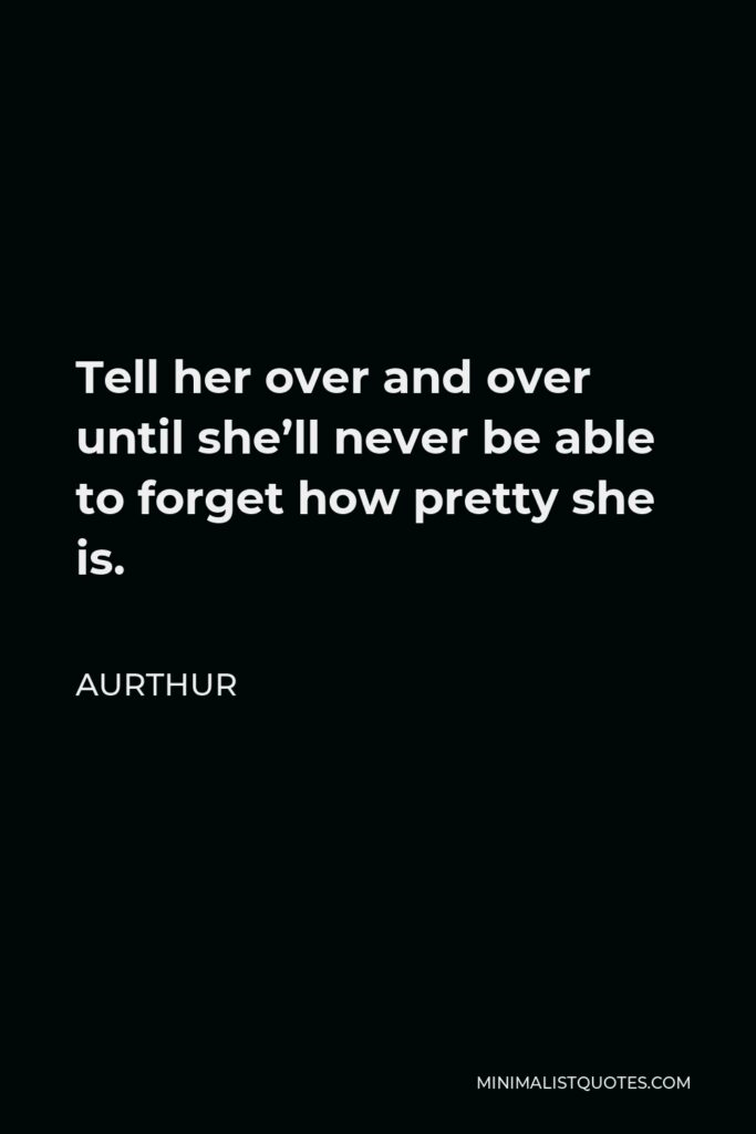 Aurthur Quote - Tell her over and over until she'll never be able to forget how pretty she is.