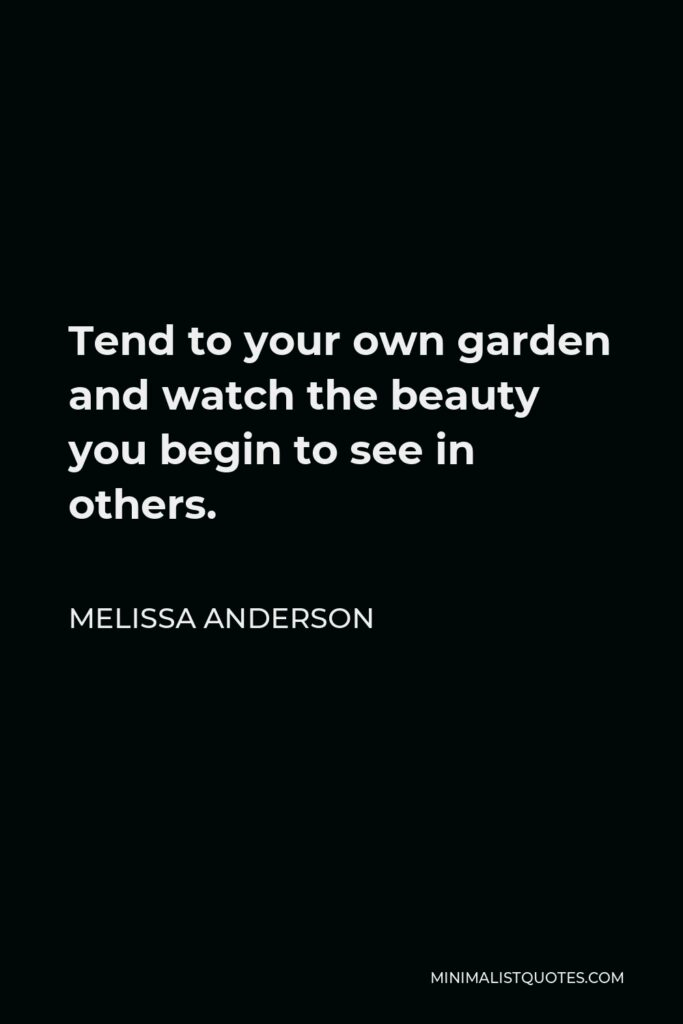 Melissa Anderson Quote - Tend to your own garden and watch the beauty you begin to see in others.