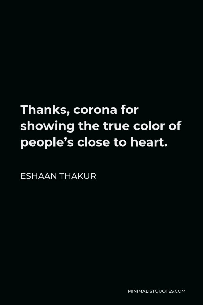 Eshaan Thakur Quote - Thanks,corona for showing the true color of people's close to heart.