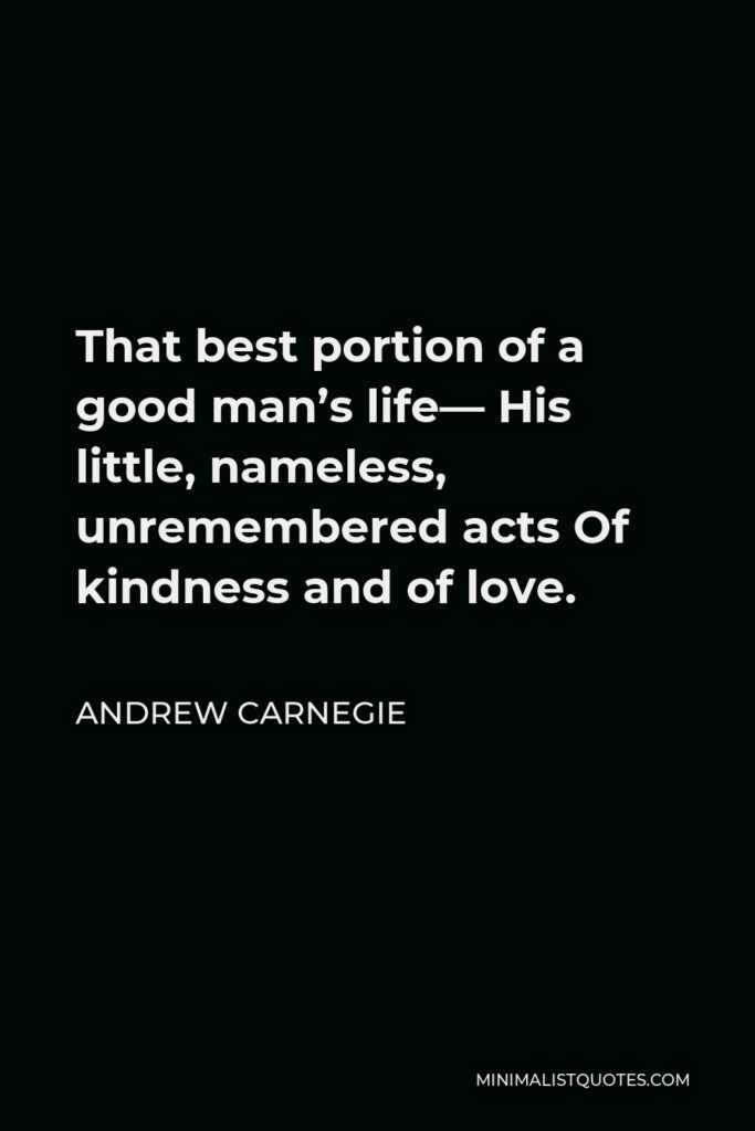 Andrew Carnegie Quote - That best portion of a good man's life— His little, nameless, unremembered acts Of kindness and of love.