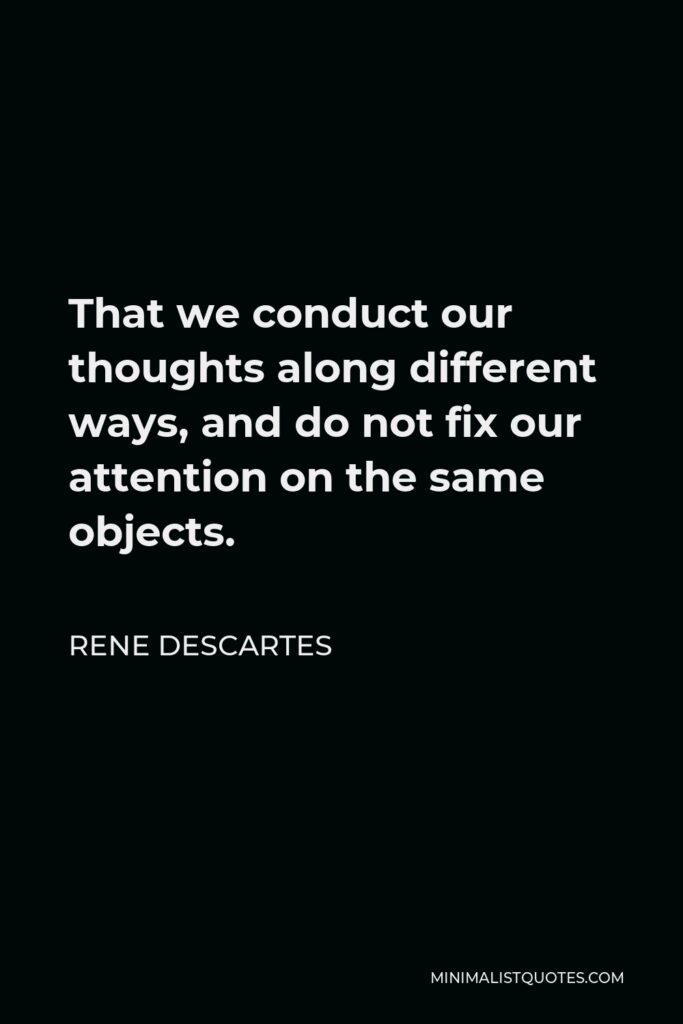 Rene Descartes Quote - That we conduct our thoughts along different ways, and do not fix our attention on the same objects.