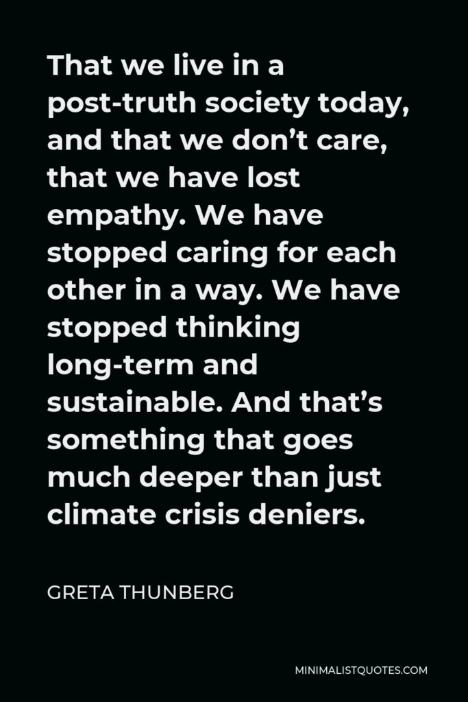 Greta Thunberg Quote - That we live in a post-truth society today, and that we don't care, that we have lost empathy. We have stopped caring for each other in a way. We have stopped thinking long-term and sustainable. And that's something that goes much deeper than just climate crisis deniers.